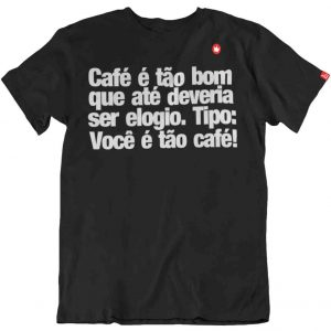 CAMISETA COM FRASE CAFÉ É TÃO BOM QUE ATÉ DEVERIA SER ELOGIO